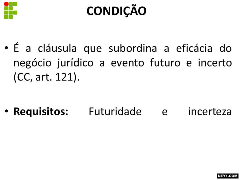 CONDIÇÃO É a cláusula que subordina a eficácia do negócio jurídico a evento futuro e incerto (CC, art.