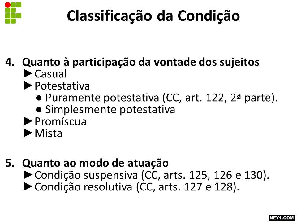 Classificação da Condição 4.Quanto à participação da vontade dos sujeitos ► Casual ► Potestativa ● Puramente potestativa (CC, art.