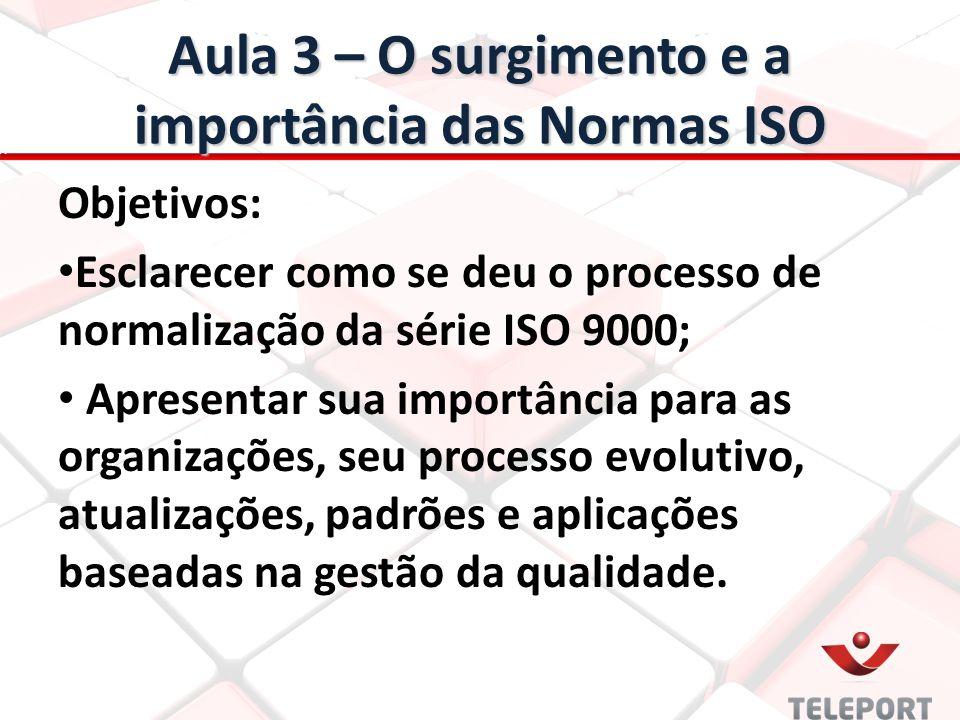 Aula 3 – O surgimento e a importância das Normas ISO Objetivos: Esclarecer como se deu o processo de normalização da série ISO 9000; Apresentar sua im