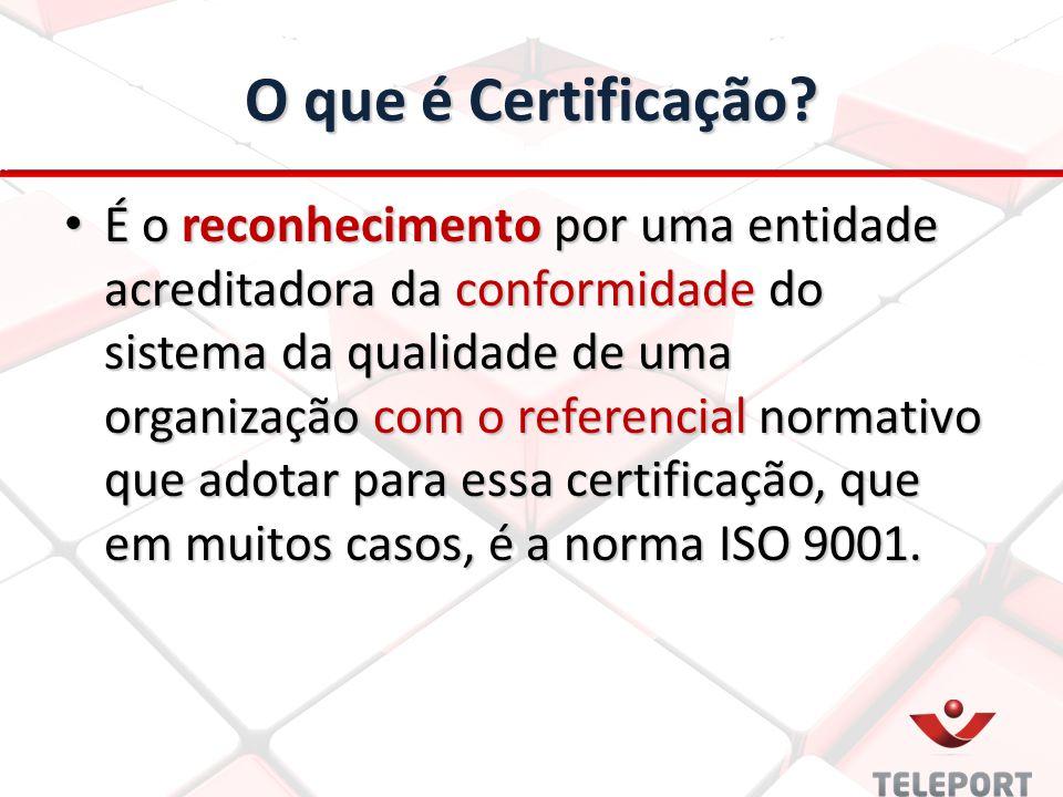 O que é Certificação? É o reconhecimento por uma entidade acreditadora da conformidade do sistema da qualidade de uma organização com o referencial no
