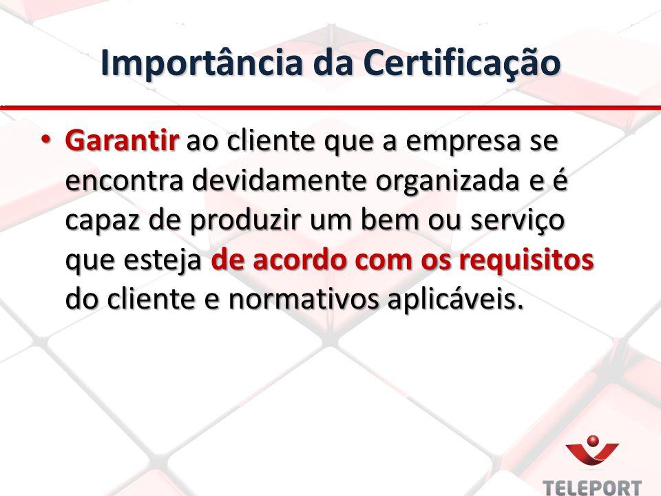 Importância da Certificação Garantir ao cliente que a empresa se encontra devidamente organizada e é capaz de produzir um bem ou serviço que esteja de acordo com os requisitos do cliente e normativos aplicáveis.