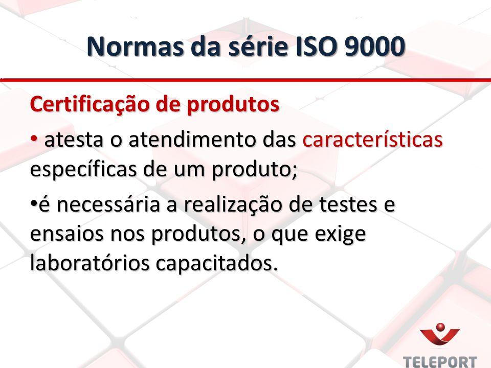 Normas da série ISO 9000 Certificação de produtos atesta o atendimento das características específicas de um produto; atesta o atendimento das características específicas de um produto; é necessária a realização de testes e ensaios nos produtos, o que exige laboratórios capacitados.