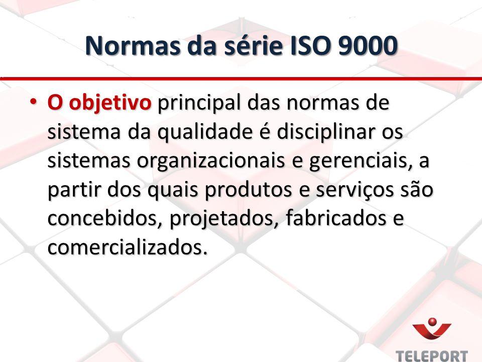 Normas da série ISO 9000 O objetivo principal das normas de sistema da qualidade é disciplinar os sistemas organizacionais e gerenciais, a partir dos quais produtos e serviços são concebidos, projetados, fabricados e comercializados.