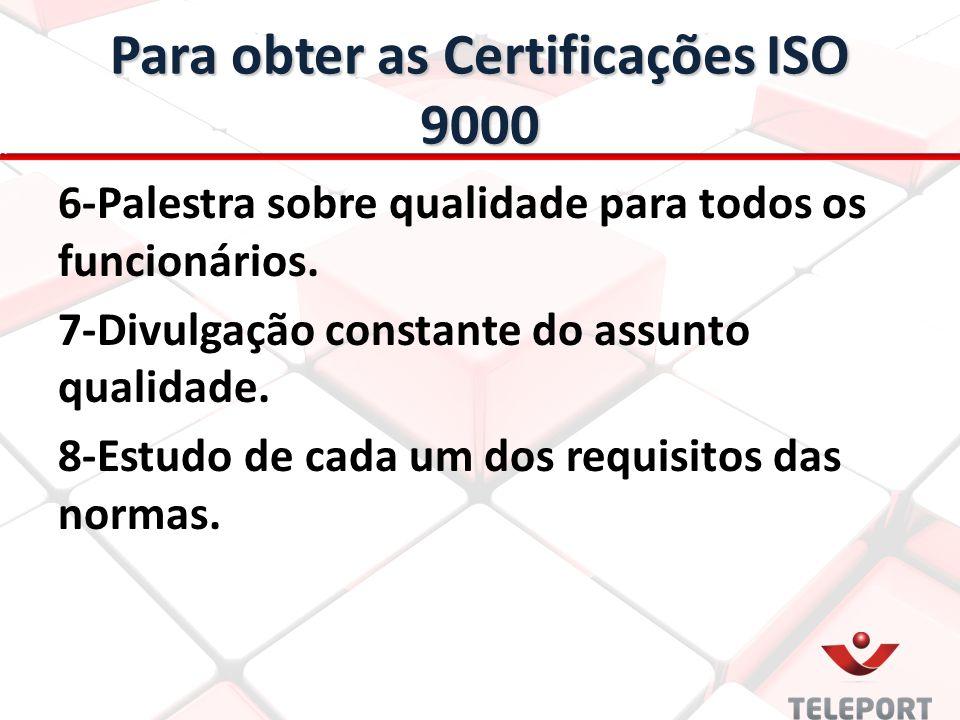 Para obter as Certificações ISO 9000 6-Palestra sobre qualidade para todos os funcionários. 7-Divulgação constante do assunto qualidade. 8-Estudo de c