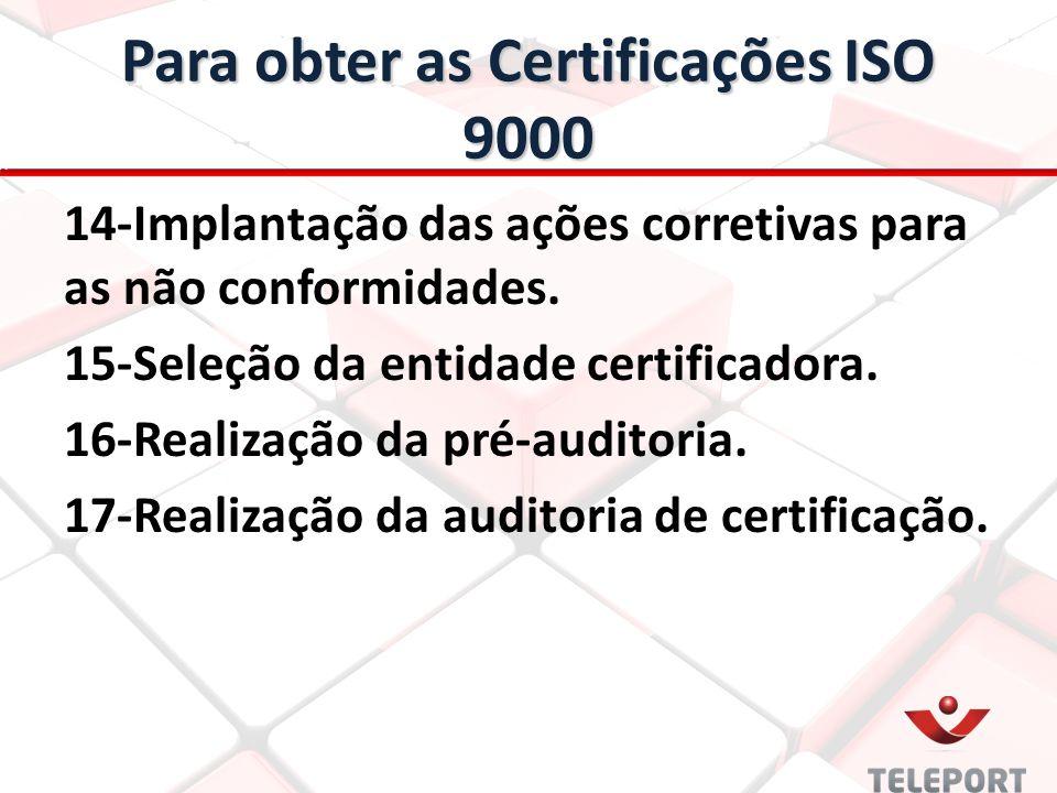 Para obter as Certificações ISO 9000 14-Implantação das ações corretivas para as não conformidades. 15-Seleção da entidade certificadora. 16-Realizaçã