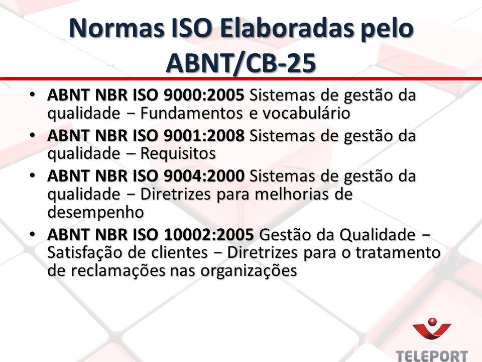 Normas ISO Elaboradas pelo ABNT/CB-25 ABNT NBR ISO 9000:2005 Sistemas de gestão da qualidade − Fundamentos e vocabulário ABNT NBR ISO 9000:2005 Sistemas de gestão da qualidade − Fundamentos e vocabulário ABNT NBR ISO 9001:2008 Sistemas de gestão da qualidade – Requisitos ABNT NBR ISO 9001:2008 Sistemas de gestão da qualidade – Requisitos ABNT NBR ISO 9004:2000 Sistemas de gestão da qualidade − Diretrizes para melhorias de desempenho ABNT NBR ISO 9004:2000 Sistemas de gestão da qualidade − Diretrizes para melhorias de desempenho ABNT NBR ISO 10002:2005 Gestão da Qualidade − Satisfação de clientes − Diretrizes para o tratamento de reclamações nas organizações ABNT NBR ISO 10002:2005 Gestão da Qualidade − Satisfação de clientes − Diretrizes para o tratamento de reclamações nas organizações