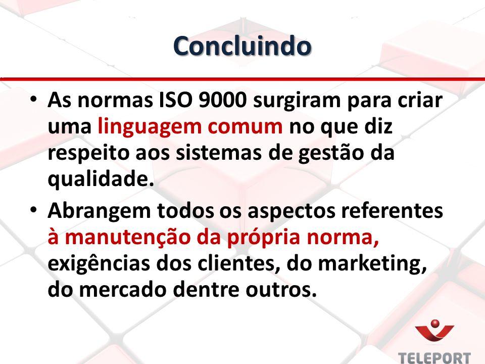 Concluindo As normas ISO 9000 surgiram para criar uma linguagem comum no que diz respeito aos sistemas de gestão da qualidade. Abrangem todos os aspec