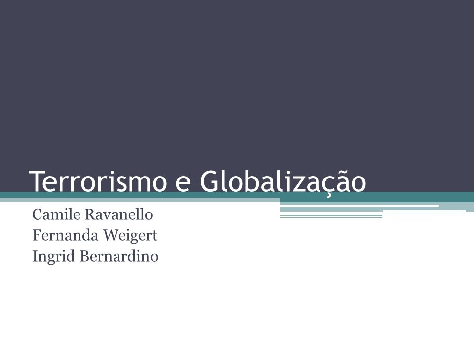 Terrorismo e Globalização Camile Ravanello Fernanda Weigert Ingrid Bernardino