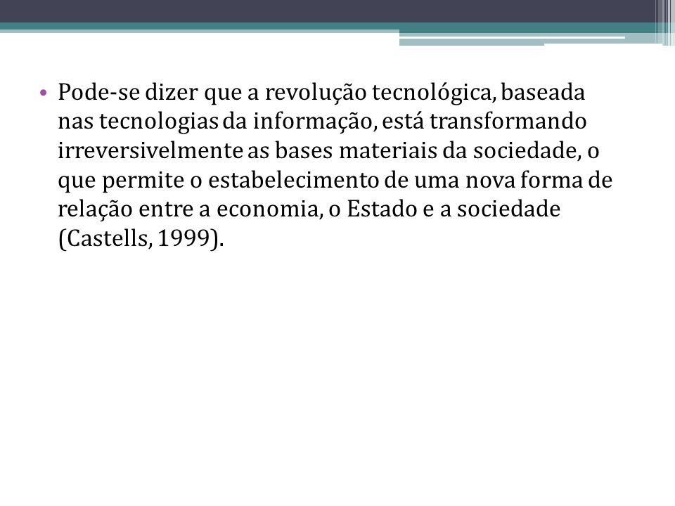 Pode-se dizer que a revolução tecnológica, baseada nas tecnologias da informação, está transformando irreversivelmente as bases materiais da sociedade, o que permite o estabelecimento de uma nova forma de relação entre a economia, o Estado e a sociedade (Castells, 1999).