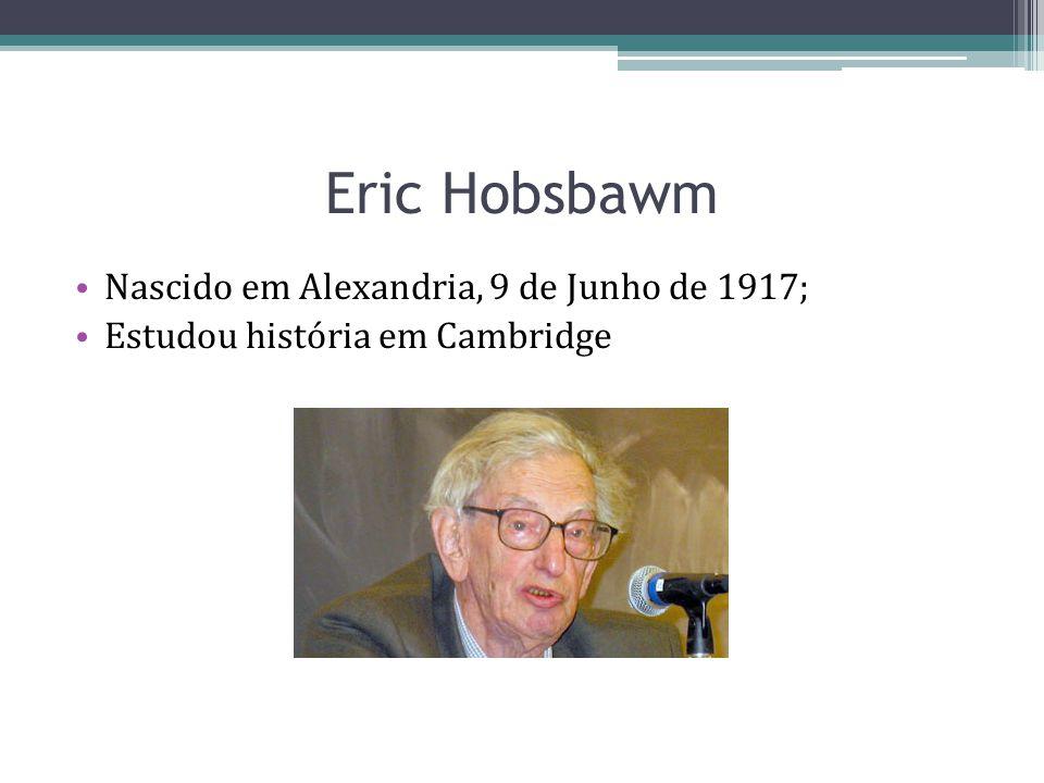 Eric Hobsbawm Nascido em Alexandria, 9 de Junho de 1917; Estudou história em Cambridge