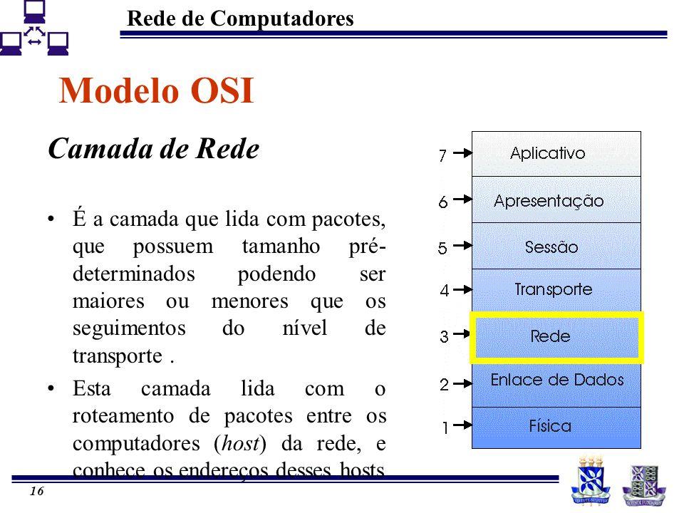 Rede de Computadores 16 Modelo OSI Camada de Rede É a camada que lida com pacotes, que possuem tamanho pré- determinados podendo ser maiores ou menore