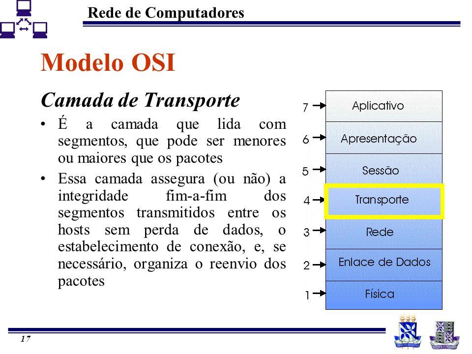 Rede de Computadores 17 Modelo OSI Camada de Transporte É a camada que lida com segmentos, que pode ser menores ou maiores que os pacotes Essa camada