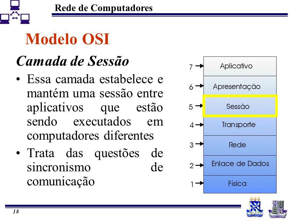 Rede de Computadores 18 Modelo OSI Camada de Sessão Essa camada estabelece e mantém uma sessão entre aplicativos que estão sendo executados em computa