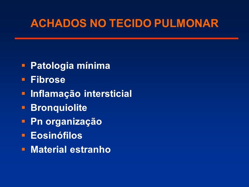 ACHADOS NO TECIDO PULMONAR  Patologia mínima  Fibrose  Inflamação intersticial  Bronquiolite  Pn organização  Eosinófilos  Material estranho