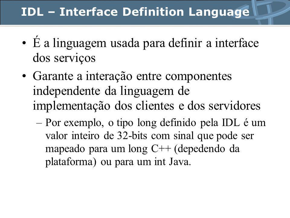 IDL – Interface Definition Language É a linguagem usada para definir a interface dos serviços Garante a interação entre componentes independente da linguagem de implementação dos clientes e dos servidores –Por exemplo, o tipo long definido pela IDL é um valor inteiro de 32-bits com sinal que pode ser mapeado para um long C++ (depedendo da plataforma) ou para um int Java.