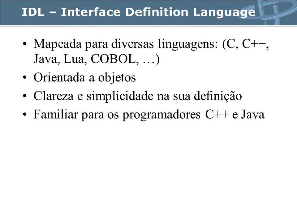 IDL – Interface Definition Language Mapeada para diversas linguagens: (C, C++, Java, Lua, COBOL, …) Orientada a objetos Clareza e simplicidade na sua definição Familiar para os programadores C++ e Java