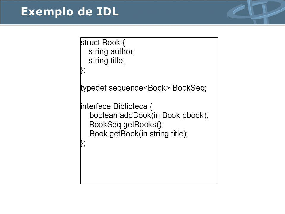 Exemplo de IDL struct Book { string author; string title; }; typedef sequence BookSeq; interface Biblioteca { boolean addBook(in Book pbook); BookSeq
