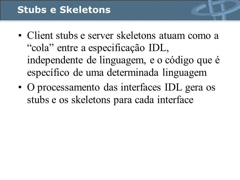 Stubs e Skeletons Client stubs e server skeletons atuam como a cola entre a especificação IDL, independente de linguagem, e o código que é específico de uma determinada linguagem O processamento das interfaces IDL gera os stubs e os skeletons para cada interface