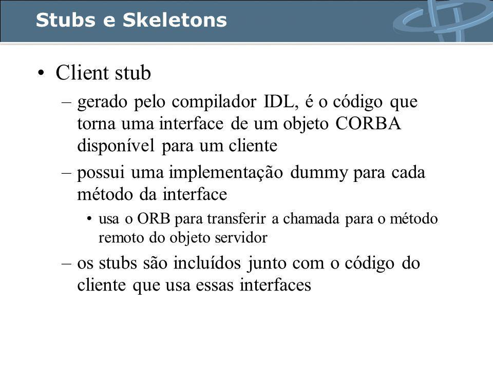 Stubs e Skeletons Client stub –gerado pelo compilador IDL, é o código que torna uma interface de um objeto CORBA disponível para um cliente –possui uma implementação dummy para cada método da interface usa o ORB para transferir a chamada para o método remoto do objeto servidor –os stubs são incluídos junto com o código do cliente que usa essas interfaces