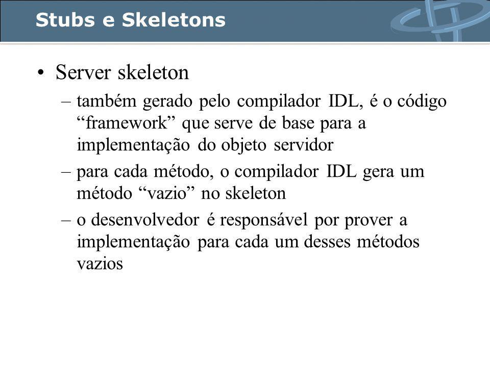 Stubs e Skeletons Server skeleton –também gerado pelo compilador IDL, é o código framework que serve de base para a implementação do objeto servidor –para cada método, o compilador IDL gera um método vazio no skeleton –o desenvolvedor é responsável por prover a implementação para cada um desses métodos vazios