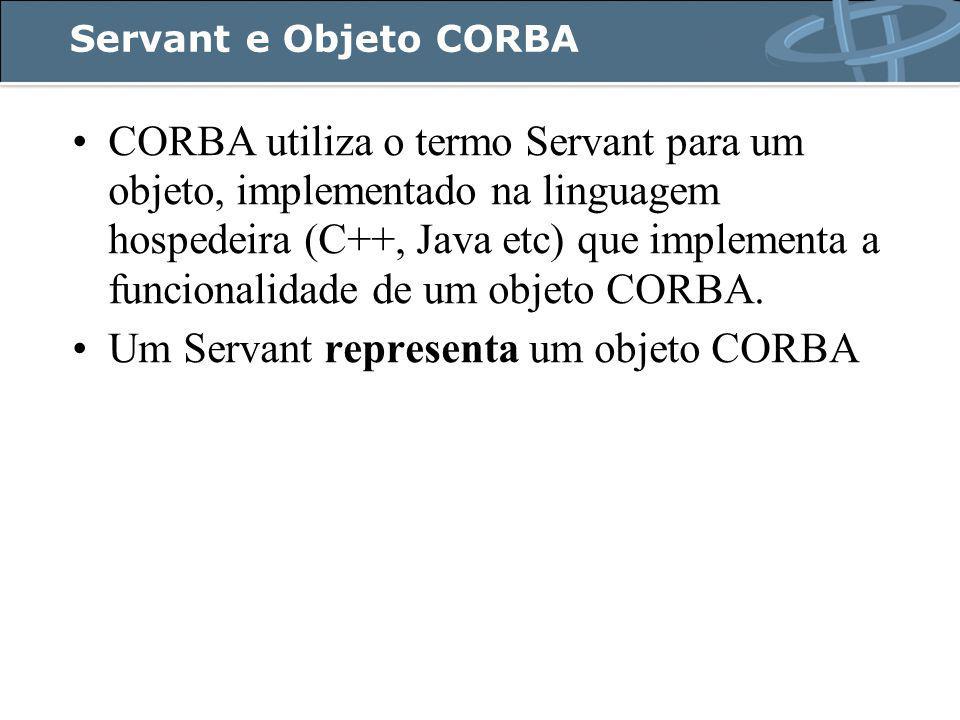 Servant e Objeto CORBA CORBA utiliza o termo Servant para um objeto, implementado na linguagem hospedeira (C++, Java etc) que implementa a funcionalidade de um objeto CORBA.