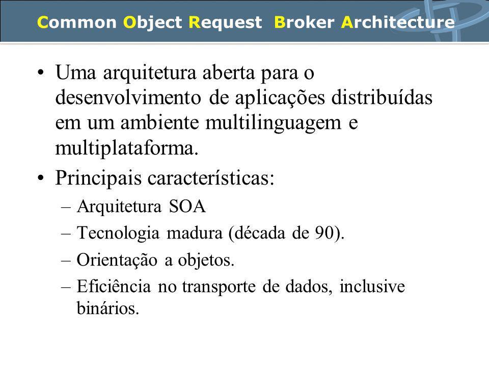 Common Object Request Broker Architecture Uma arquitetura aberta para o desenvolvimento de aplicações distribuídas em um ambiente multilinguagem e multiplataforma.