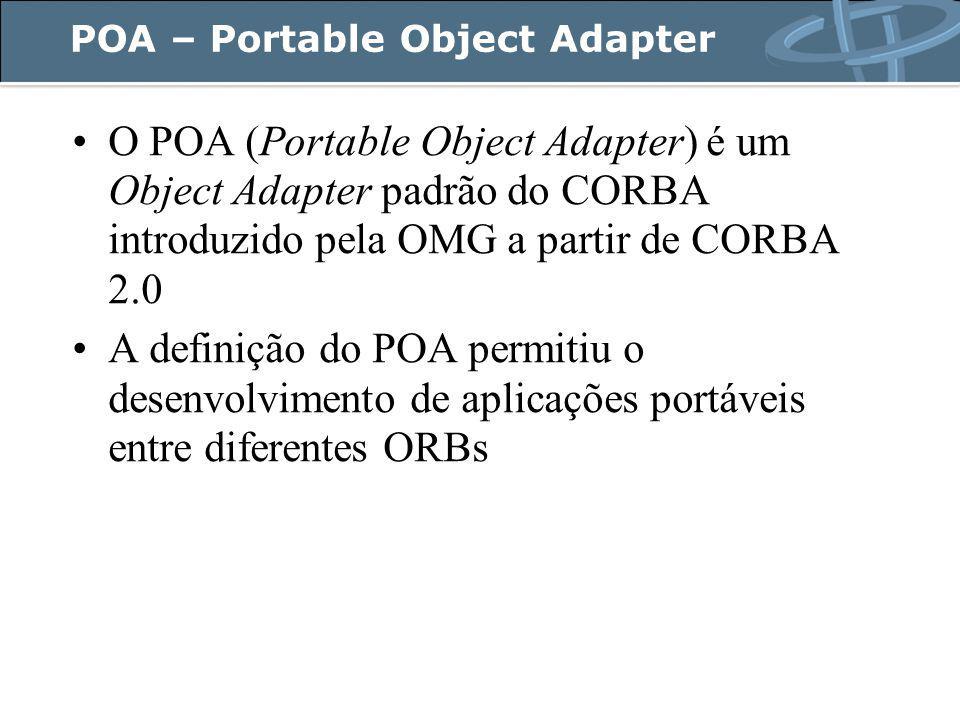 POA – Portable Object Adapter O POA (Portable Object Adapter) é um Object Adapter padrão do CORBA introduzido pela OMG a partir de CORBA 2.0 A definição do POA permitiu o desenvolvimento de aplicações portáveis entre diferentes ORBs