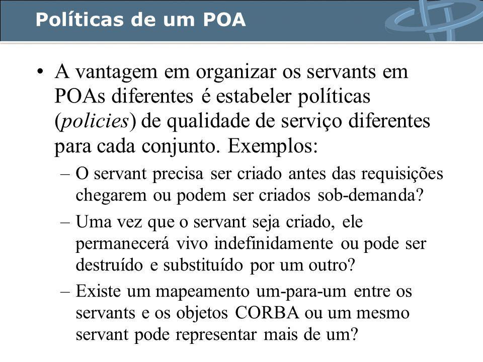 Políticas de um POA A vantagem em organizar os servants em POAs diferentes é estabeler políticas (policies) de qualidade de serviço diferentes para cada conjunto.