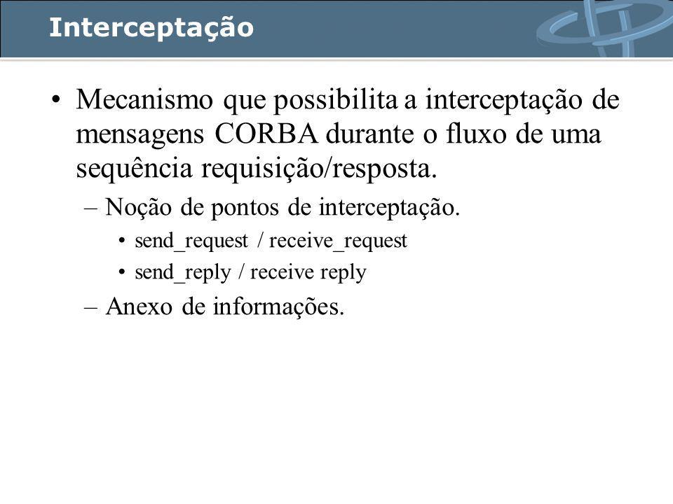 Interceptação Mecanismo que possibilita a interceptação de mensagens CORBA durante o fluxo de uma sequência requisição/resposta.