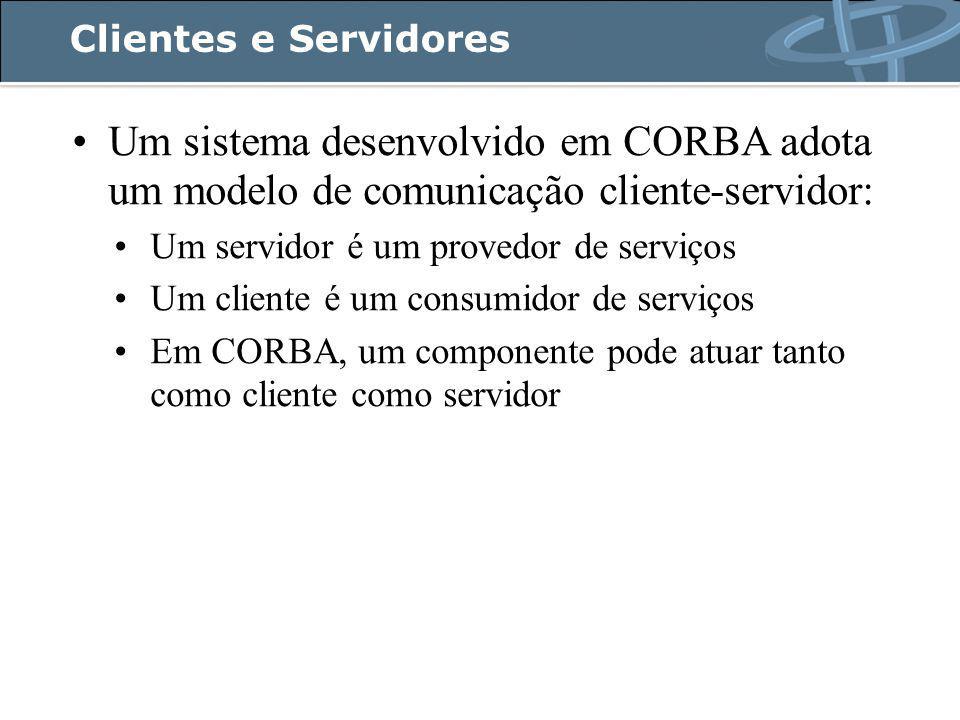 Clientes e Servidores Um sistema desenvolvido em CORBA adota um modelo de comunicação cliente-servidor: Um servidor é um provedor de serviços Um cliente é um consumidor de serviços Em CORBA, um componente pode atuar tanto como cliente como servidor