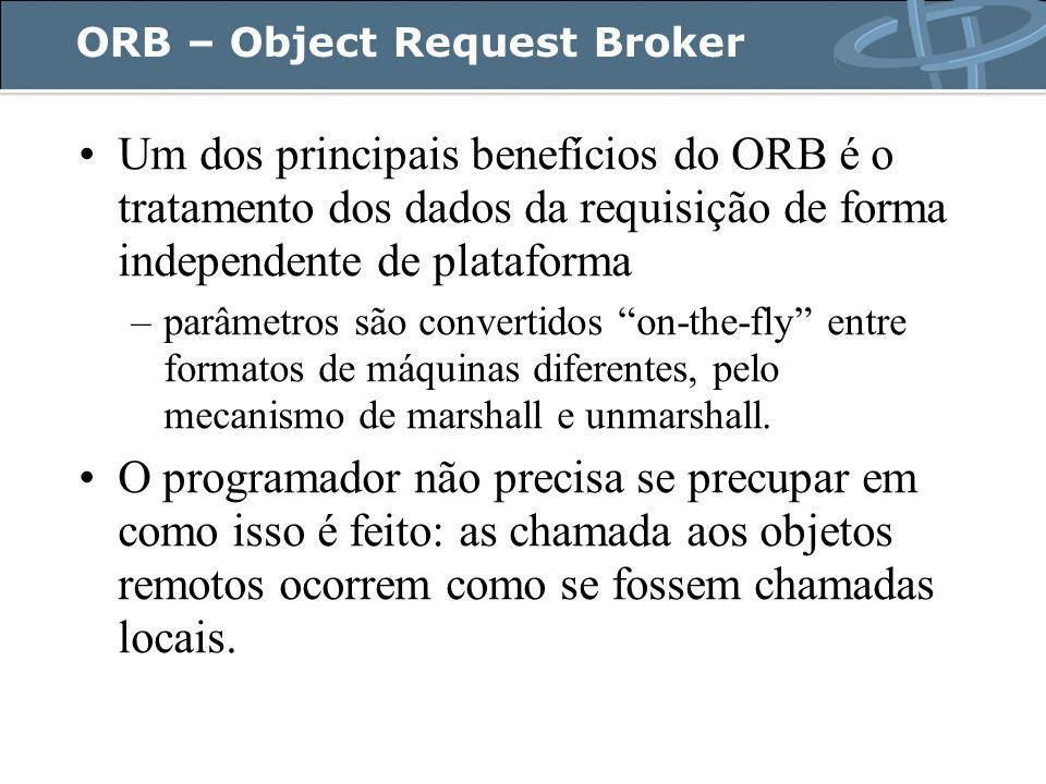 ORB – Object Request Broker Um dos principais benefícios do ORB é o tratamento dos dados da requisição de forma independente de plataforma –parâmetros são convertidos on-the-fly entre formatos de máquinas diferentes, pelo mecanismo de marshall e unmarshall.