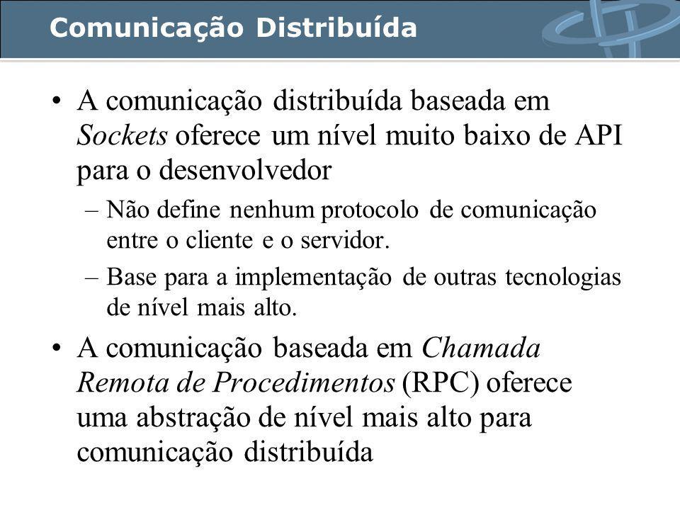 Comunicação Distribuída A comunicação distribuída baseada em Sockets oferece um nível muito baixo de API para o desenvolvedor –Não define nenhum protocolo de comunicação entre o cliente e o servidor.