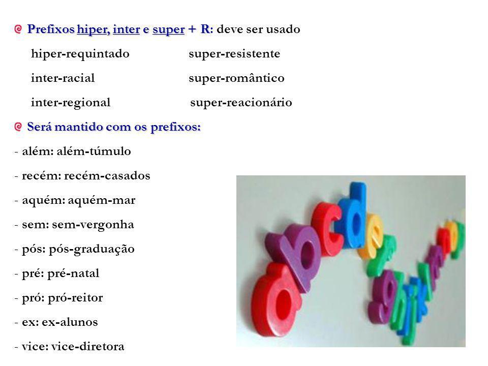 Prefixos hiper, inter e super + R Prefixos hiper, inter e super + R: deve ser usado hiper-requintado super-resistente inter-racial super-romântico inter-regional super-reacionário Será mantido com os prefixos: - além: além-túmulo - recém: recém-casados - aquém: aquém-mar - sem: sem-vergonha - pós: pós-graduação - pré: pré-natal - pró: pró-reitor - ex: ex-alunos - vice: vice-diretora