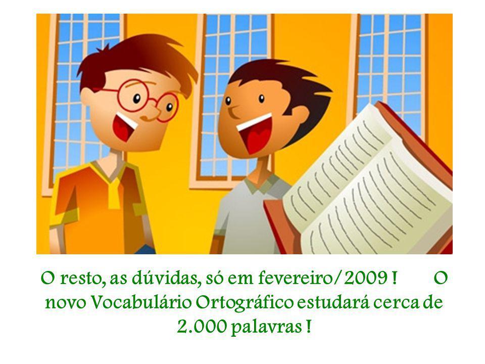 O resto, as dúvidas, só em fevereiro/2009 ! O novo Vocabulário Ortográfico estudará cerca de 2.000 palavras !