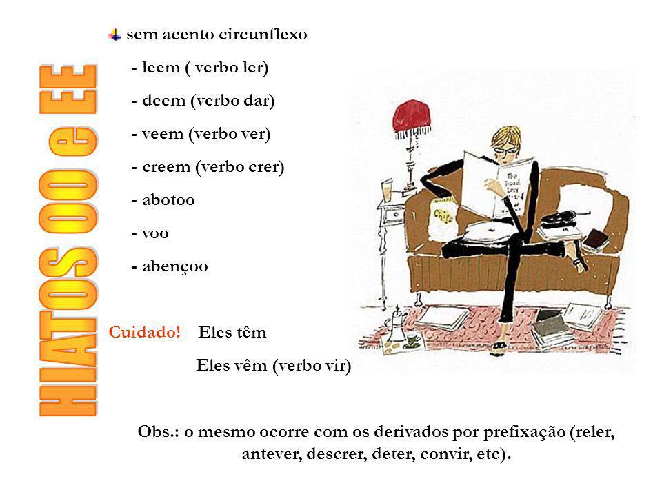 sem acento circunflexo - leem ( verbo ler) - deem (verbo dar) - veem (verbo ver) - creem (verbo crer) - abotoo - voo - abençoo Cuidado! Eles têm Eles