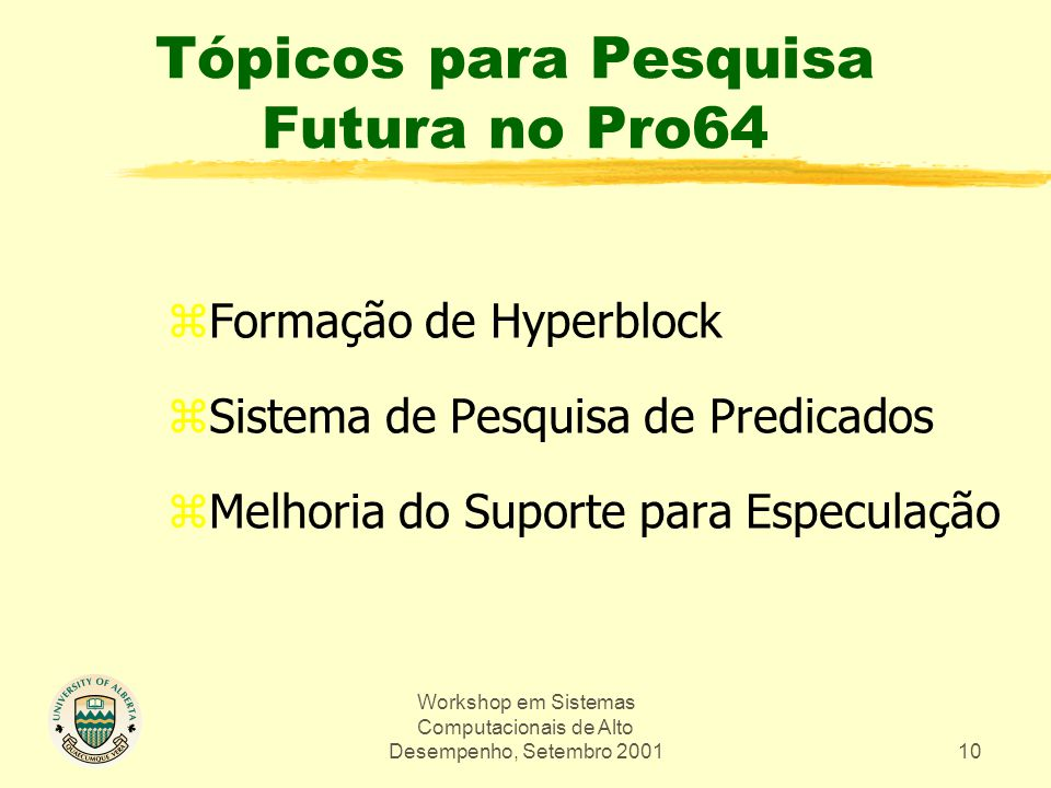 Workshop em Sistemas Computacionais de Alto Desempenho, Setembro 200110 Tópicos para Pesquisa Futura no Pro64 zFormação de Hyperblock zSistema de Pesquisa de Predicados zMelhoria do Suporte para Especulação