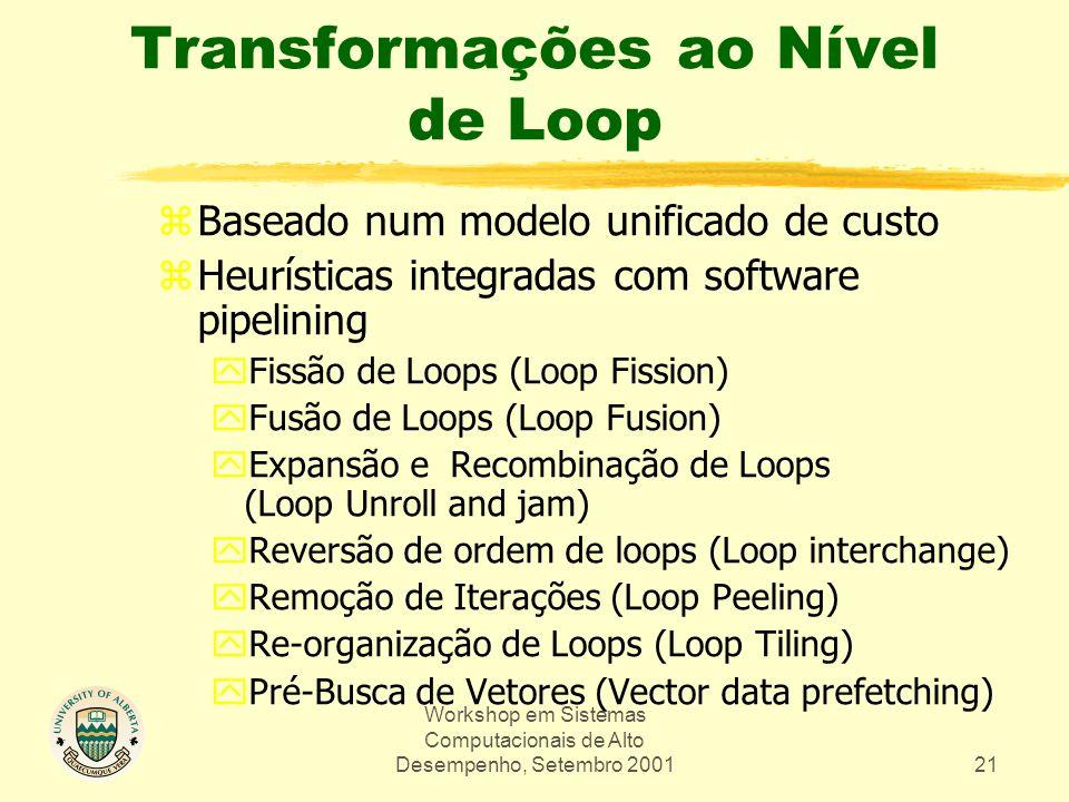 Workshop em Sistemas Computacionais de Alto Desempenho, Setembro 200121 Transformações ao Nível de Loop zBaseado num modelo unificado de custo zHeurísticas integradas com software pipelining yFissão de Loops (Loop Fission) yFusão de Loops (Loop Fusion) yExpansão e Recombinação de Loops (Loop Unroll and jam) yReversão de ordem de loops (Loop interchange) yRemoção de Iterações (Loop Peeling) yRe-organização de Loops (Loop Tiling) yPré-Busca de Vetores (Vector data prefetching)