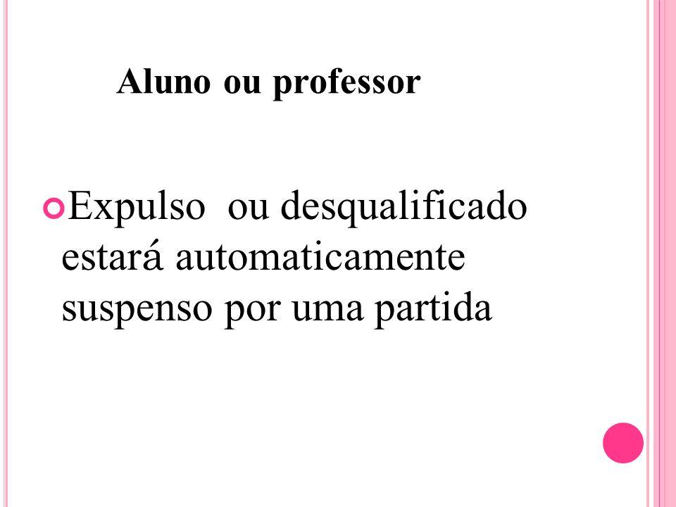 Aluno ou professor Expulso ou desqualificado estar á automaticamente suspenso por uma partida