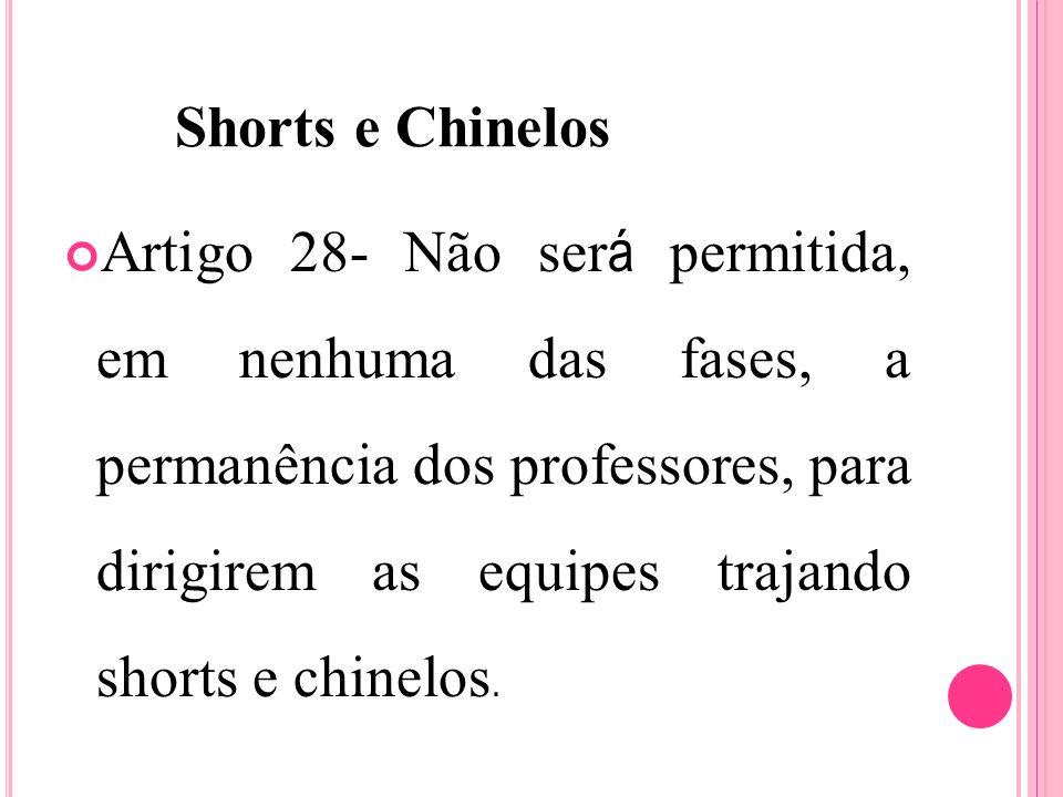 Shorts e Chinelos Artigo 28- Não ser á permitida, em nenhuma das fases, a permanência dos professores, para dirigirem as equipes trajando shorts e chinelos.
