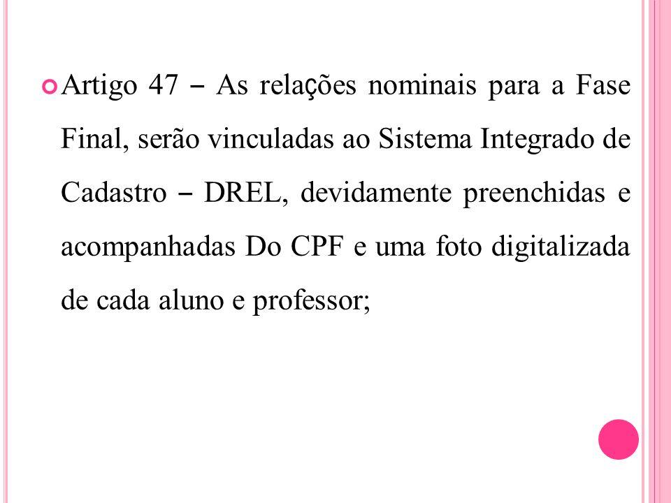 Artigo 47 – As rela ç ões nominais para a Fase Final, serão vinculadas ao Sistema Integrado de Cadastro – DREL, devidamente preenchidas e acompanhadas Do CPF e uma foto digitalizada de cada aluno e professor;