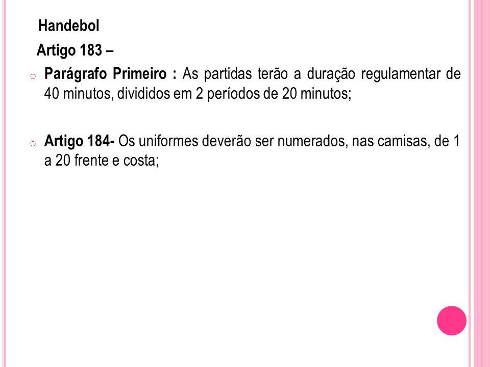 Handebol Artigo 183 – o Parágrafo Primeiro : As partidas terão a duração regulamentar de 40 minutos, divididos em 2 períodos de 20 minutos; o Artigo 184- Os uniformes deverão ser numerados, nas camisas, de 1 a 20 frente e costa;