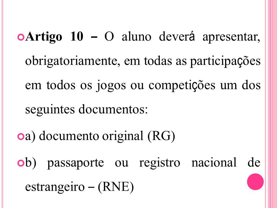 Artigo 10 – O aluno dever á apresentar, obrigatoriamente, em todas as participa ç ões em todos os jogos ou competi ç ões um dos seguintes documentos: a) documento original (RG) b) passaporte ou registro nacional de estrangeiro – (RNE)