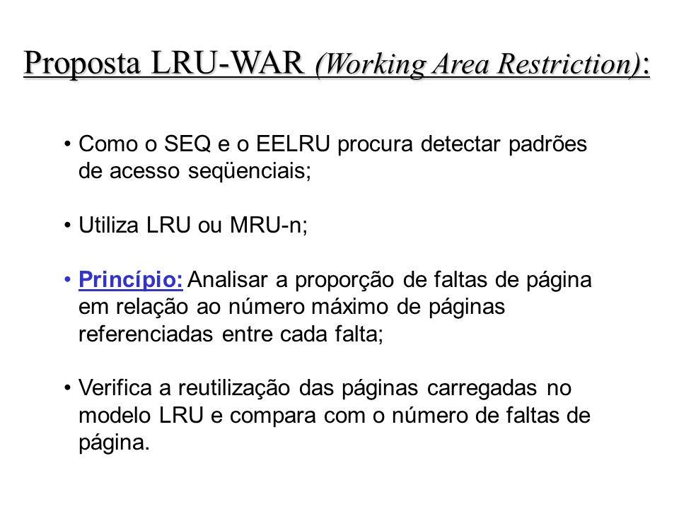 Proposta LRU-WAR (Working Area Restriction) : Como o SEQ e o EELRU procura detectar padrões de acesso seqüenciais; Utiliza LRU ou MRU-n; Princípio: Analisar a proporção de faltas de página em relação ao número máximo de páginas referenciadas entre cada falta; Verifica a reutilização das páginas carregadas no modelo LRU e compara com o número de faltas de página.