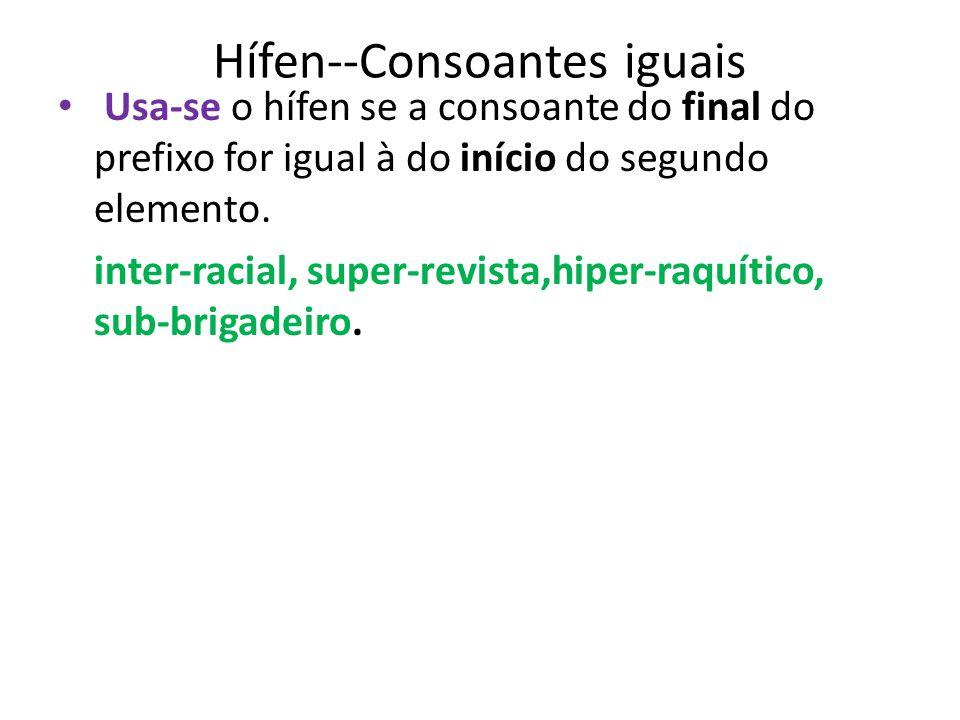 Hífen--Consoantes iguais Usa-se o hífen se a consoante do final do prefixo for igual à do início do segundo elemento. inter-racial, super-revista,hipe