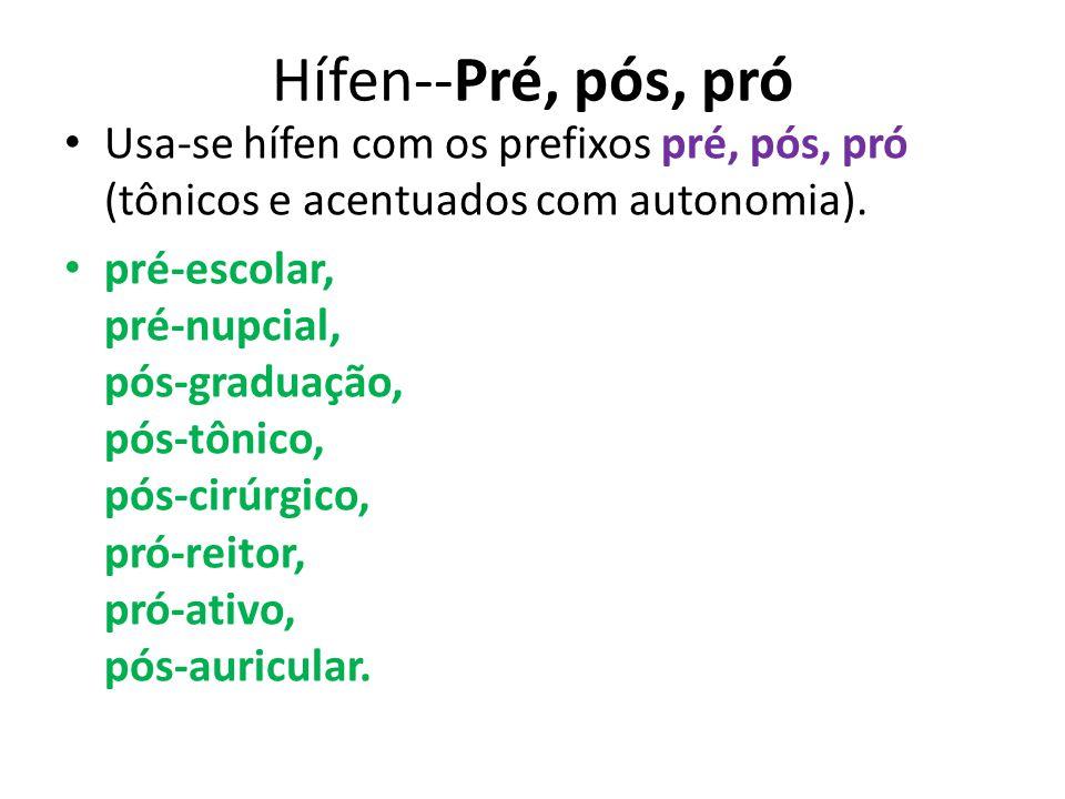Hífen--Pré, pós, pró Usa-se hífen com os prefixos pré, pós, pró (tônicos e acentuados com autonomia). pré-escolar, pré-nupcial, pós-graduação, pós-tôn