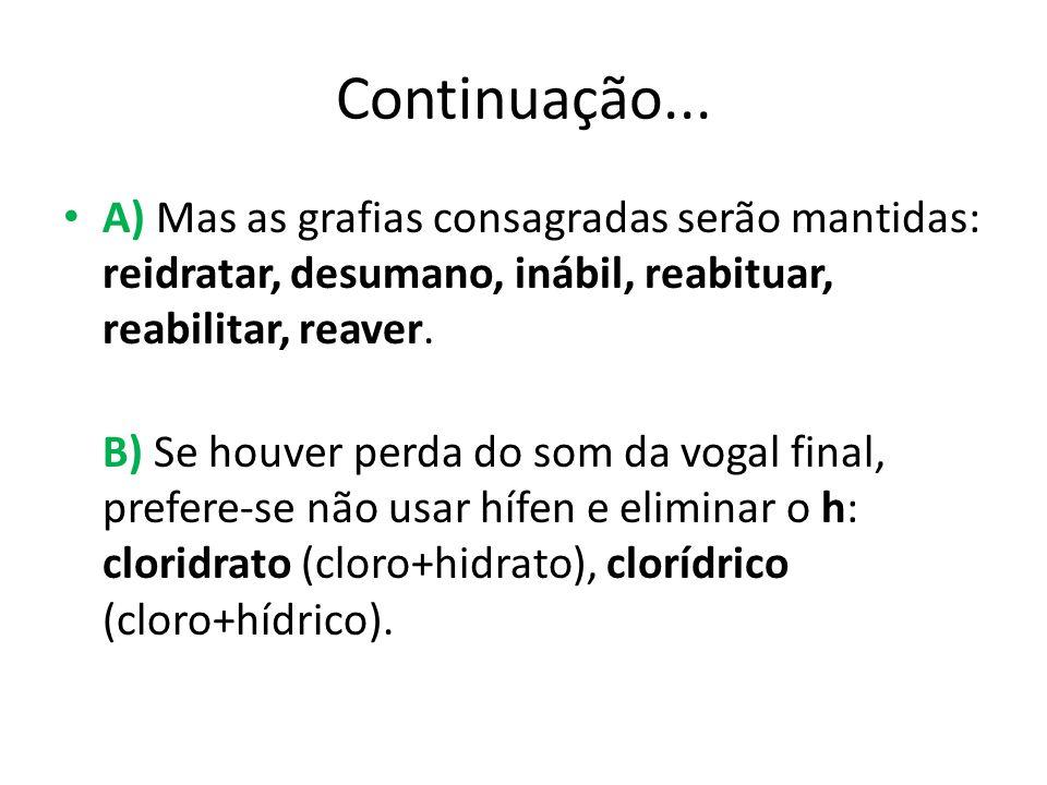 Continuação... A) Mas as grafias consagradas serão mantidas: reidratar, desumano, inábil, reabituar, reabilitar, reaver. B) Se houver perda do som da