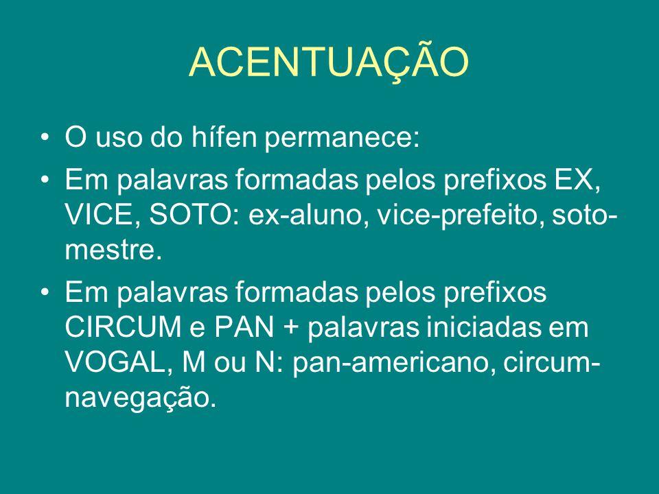 ACENTUAÇÃO O uso do hífen permanece: Em palavras formadas pelos prefixos EX, VICE, SOTO: ex-aluno, vice-prefeito, soto- mestre. Em palavras formadas p