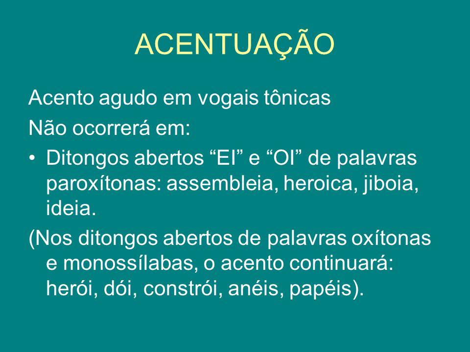 """ACENTUAÇÃO Acento agudo em vogais tônicas Não ocorrerá em: Ditongos abertos """"EI"""" e """"OI"""" de palavras paroxítonas: assembleia, heroica, jiboia, ideia. ("""
