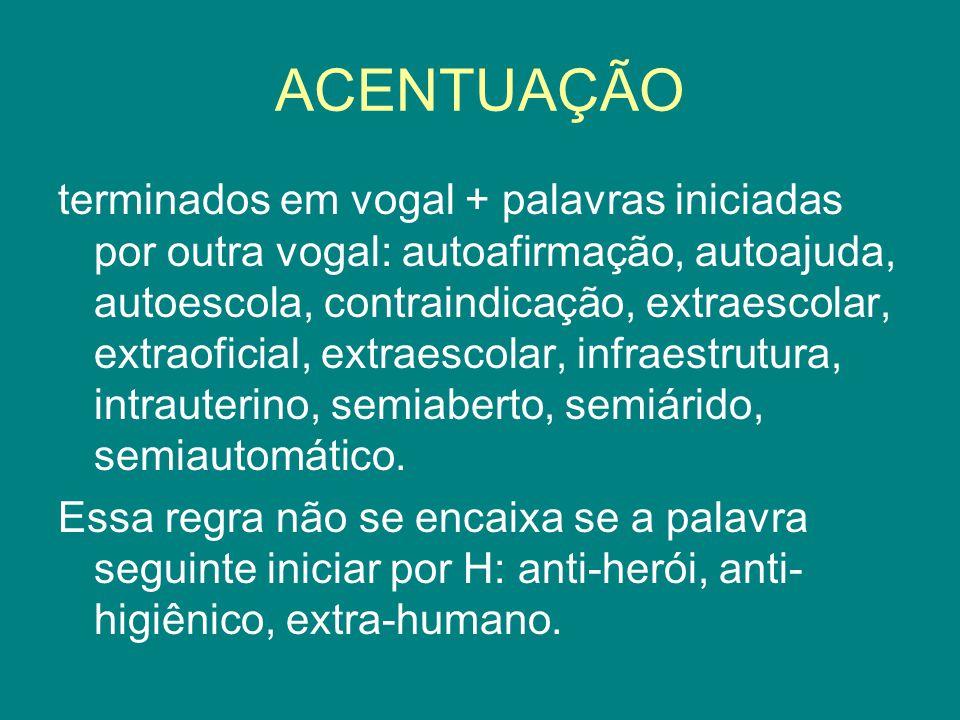 ACENTUAÇÃO terminados em vogal + palavras iniciadas por outra vogal: autoafirmação, autoajuda, autoescola, contraindicação, extraescolar, extraoficial