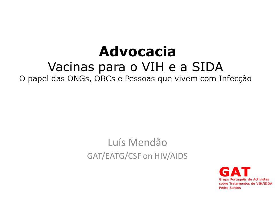 Advocacia Vacinas para o VIH e a SIDA O papel das ONGs, OBCs e Pessoas que vivem com Infecção Luís Mendão GAT/EATG/CSF on HIV/AIDS